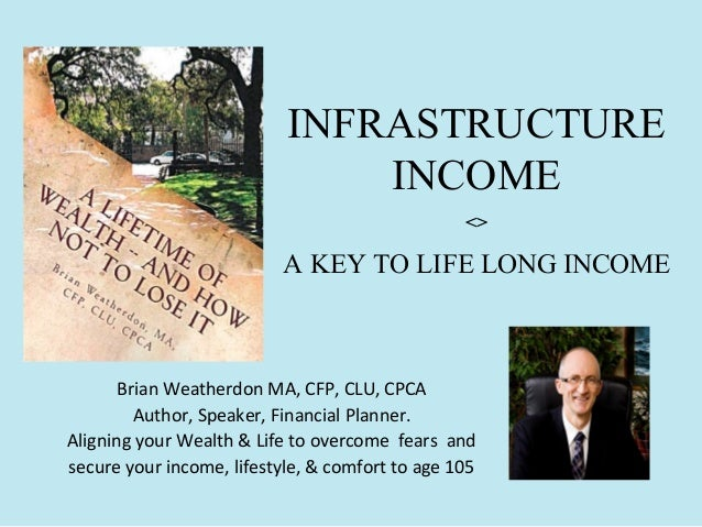 INFRASTRUCTURE INCOME <>  A KEY TO LIFE LONG INCOME  Brian Weatherdon MA, CFP, CLU, CPCA Author, Speaker, Financial Planne...