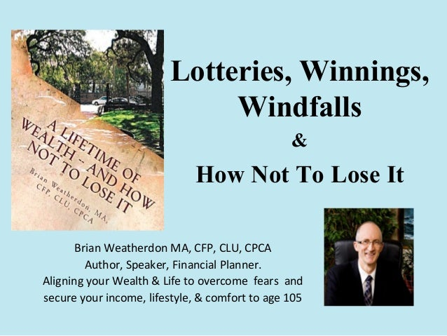 Lotteries, Winnings, Windfalls &  How Not To Lose It Brian Weatherdon MA, CFP, CLU, CPCA Author, Speaker, Financial Planne...