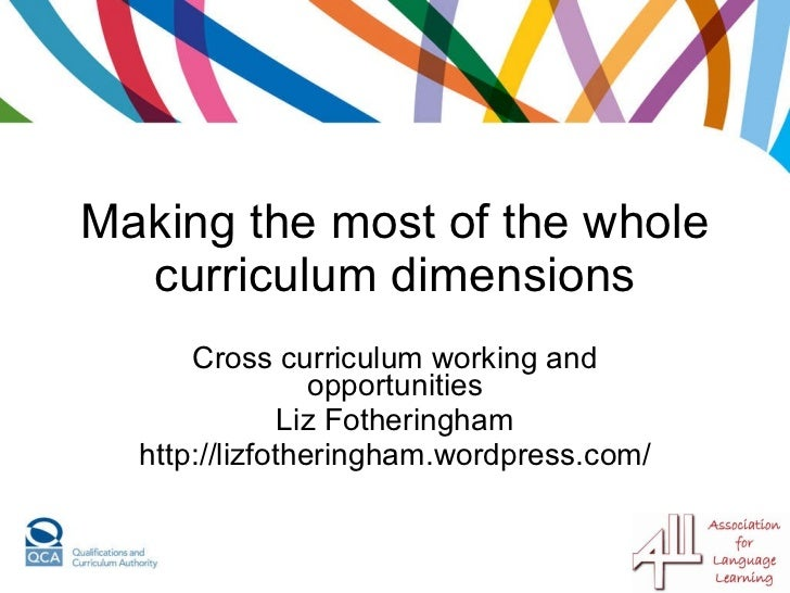 Making the most of the whole curriculum dimensions Cross curriculum working and opportunities Liz Fotheringham http://lizf...