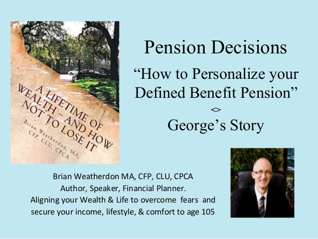 """Pension Decisions """"How to Personalize your Defined Benefit Pension"""" <>  George's Story Brian Weatherdon MA, CFP, CLU, CPCA..."""