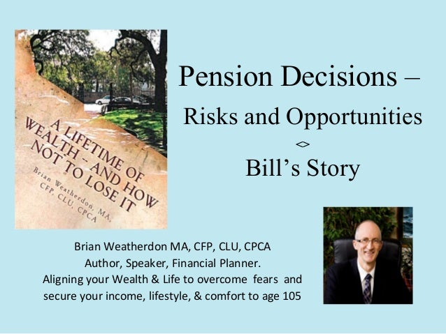 Pension Decisions – Risks and Opportunities <>  Bill's Story Brian Weatherdon MA, CFP, CLU, CPCA Author, Speaker, Financia...
