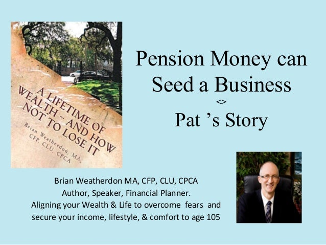 Pension Money can Seed a Business <>  Pat 's Story Brian Weatherdon MA, CFP, CLU, CPCA Author, Speaker, Financial Planner....