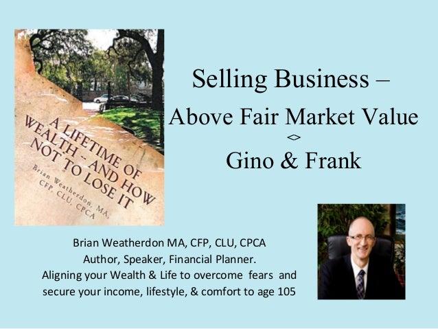 Selling Business – Above Fair Market Value <>  Gino & Frank  Brian Weatherdon MA, CFP, CLU, CPCA Author, Speaker, Financia...