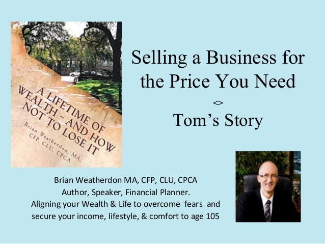 Selling a Business for the Price You Need <>  Tom's Story Brian Weatherdon MA, CFP, CLU, CPCA Author, Speaker, Financial P...