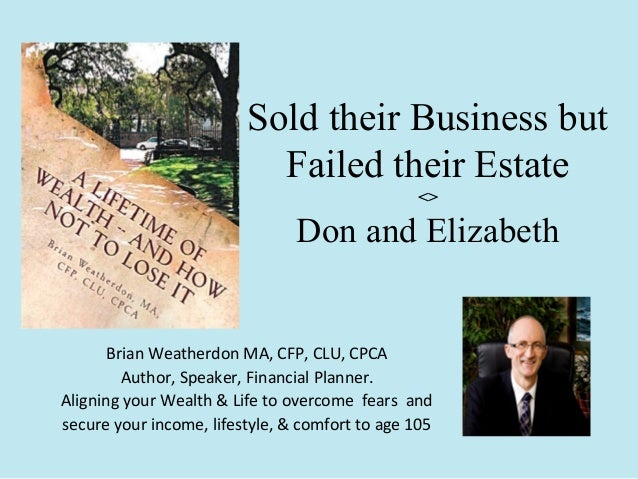 Sold their Business but Failed their Estate <>  Don and Elizabeth  Brian Weatherdon MA, CFP, CLU, CPCA Author, Speaker, Fi...