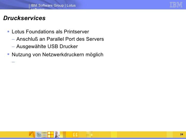 Druckservices <ul><li>Lotus Foundations als Printserver </li></ul><ul><ul><li>Anschluß an Parallel Port des Servers </li><...