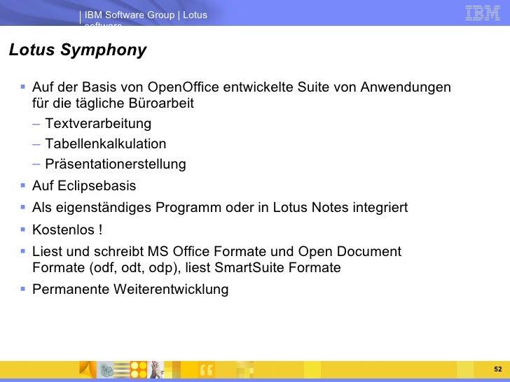 Lotus Symphony <ul><li>Auf der Basis von OpenOffice entwickelte Suite von Anwendungen für die tägliche Büroarbeit </li></u...