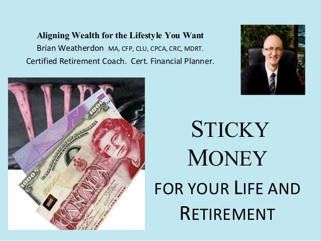 STICKY MONEY FOR YOUR LIFE AND RETIREMENT Aligning Wealth for the Lifestyle You Want Brian Weatherdon MA, CFP, CLU, CPCA, ...