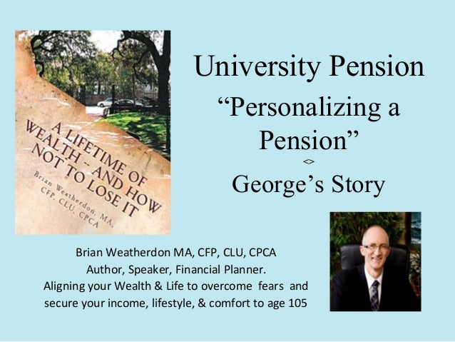 "University Pension ""Personalizing a Pension"" <>  George's Story Brian Weatherdon MA, CFP, CLU, CPCA Author, Speaker, Finan..."