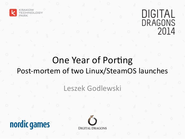 One Year of Porting Post-mortem of two Linux/SteamOS launches Leszek Godlewski