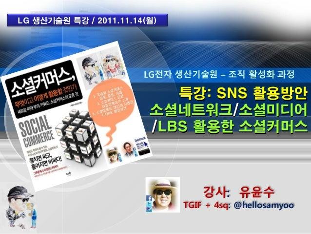 LG 생산기술원 특강 / 2011.11.14(월)                        LG전자 생산기술원 – 조직 활성화 과정                            특강: SNS 활용방안         ...