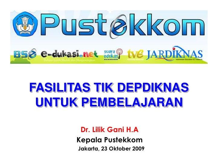 FASILITAS TIK DEPDIKNAS UNTUK PEMBELAJARAN<br />Dr. Lilik Gani H.A<br />Kepala Pustekkom<br />Jakarta, 23 Oktober 2009<br />