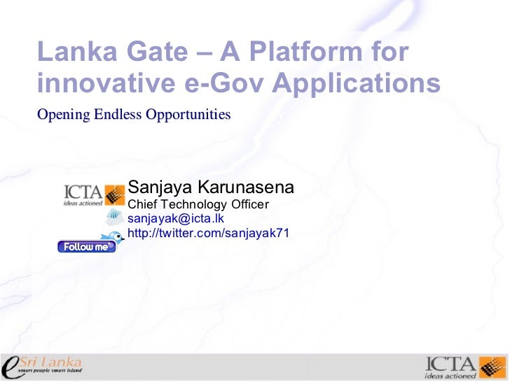 Lanka Gate – A Platform for innovative e-Gov Applications Sanjaya Karunasena Chief Technology Officer [email_address] http...