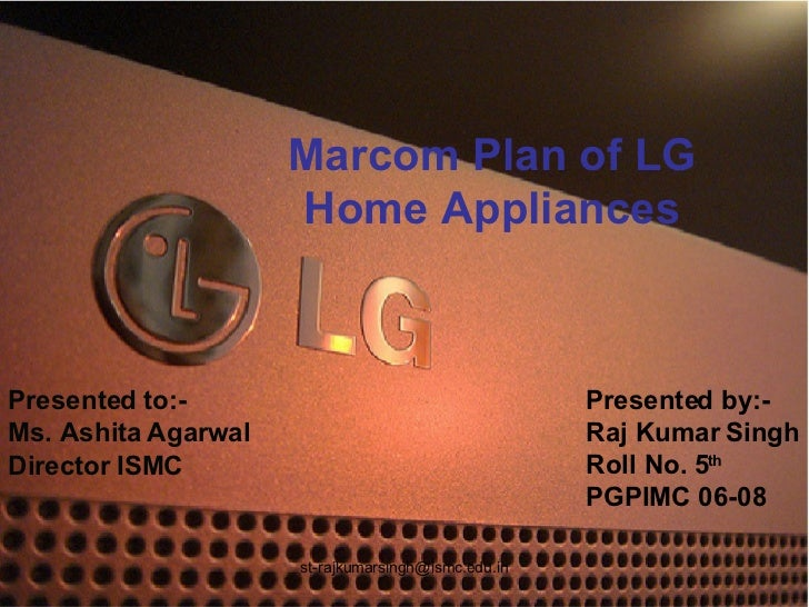 Marcom Plan of LG Home Appliances Presented to:- Ms. Ashita Agarwal Director ISMC Presented by:- Raj Kumar Singh Roll No. ...