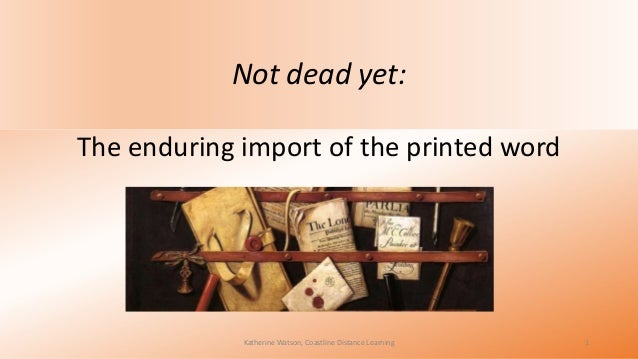 Not dead yet: The enduring import of the printed word  Katherine Watson, Coastline Distance Learning  1