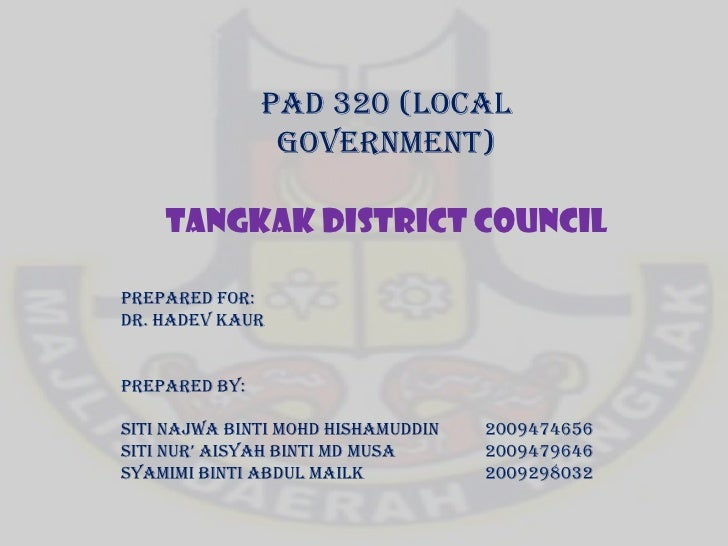 PAD 320 (LOCAL GOVERNMENT)<br />TANGKAK DISTRICT COUNCIL<br />PREPARED FOR:<br />DR. HADEV KAUR<br />PREPARED BY:<br />SIT...