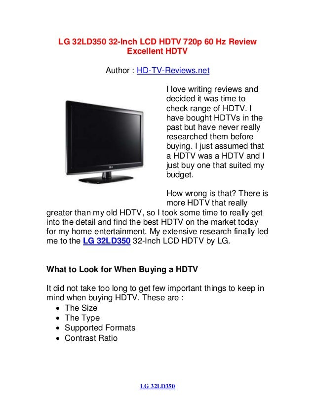 LG 32LD350 LG 32LD350 32-Inch LCD HDTV 720p 60 Hz Review Excellent HDTV Author : HD-TV-Reviews.net I love writing reviews ...