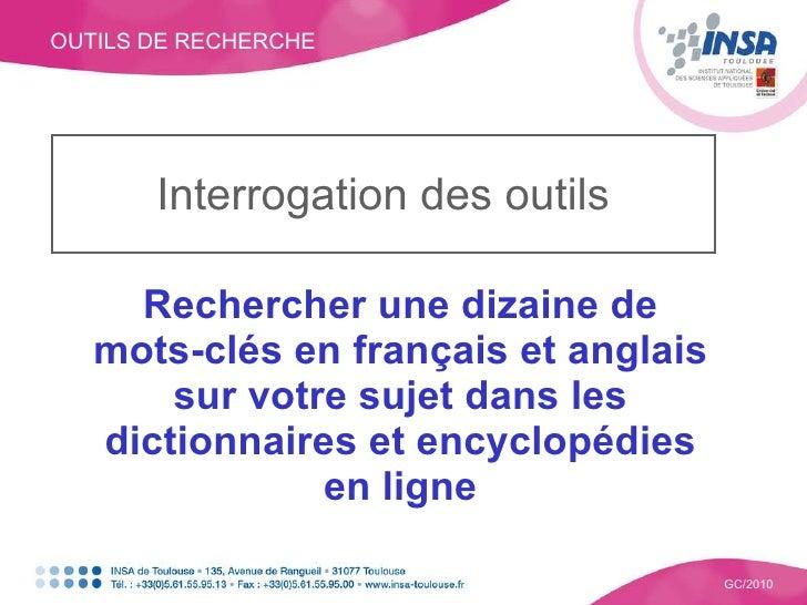 OUTILS DE RECHERCHE GC/2010 Interrogation des outils Rechercher une dizaine de mots-clés en français et anglais sur votre ...