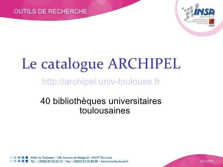 OUTILS DE RECHERCHE GC/2010 Le catalogue ARCHIPEL http://archipel.univ-toulouse.fr 40 bibliothèques universitaires toulous...