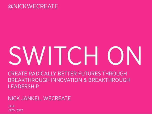 @NICKWECREATESWITCH ONCREATE RADICALLY BETTER FUTURES THROUGHBREAKTHROUGH INNOVATION & BREAKTHROUGHLEADERSHIPNICK JANKEL, ...