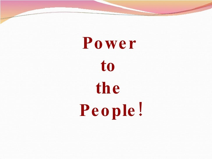 <ul><li>Power  </li></ul><ul><li>to  </li></ul><ul><li>the  </li></ul><ul><li>People! </li></ul>