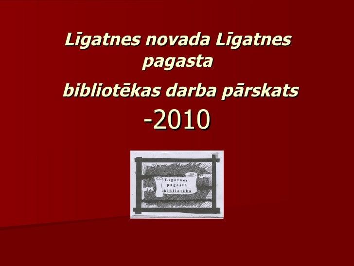 Līgatnes novada Līgatnes pagasta  bibliotēkas darba pārskats  -2010