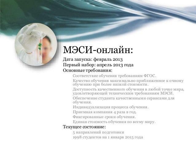 МЭСИ-онлайн: Дата запуска: февраль 2013 Первый набор: апрель 2013 года Основные требования: Соответствие обучения требован...