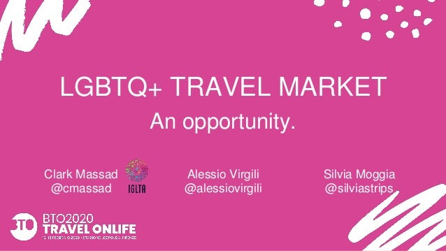 LGBTQ+ TRAVEL MARKET An opportunity. Clark Massad @cmassad Alessio Virgili @alessiovirgili Silvia Moggia @silviastrips