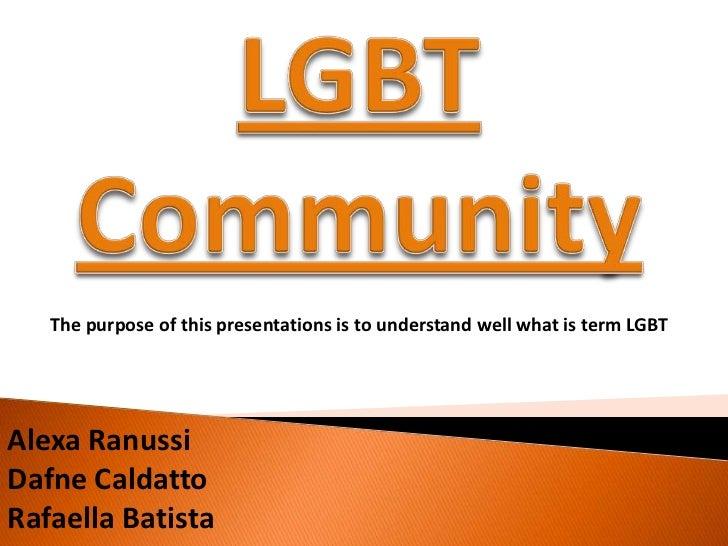 The purpose of this presentations is to understand well what is term LGBTAlexa RanussiDafne CaldattoRafaella Batista
