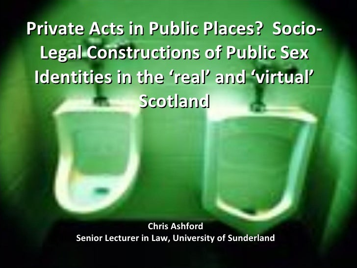 Private Acts in Public Places?  Socio-Legal Constructions of Public Sex Identities in the 'real' and 'virtual' Scotland Ch...