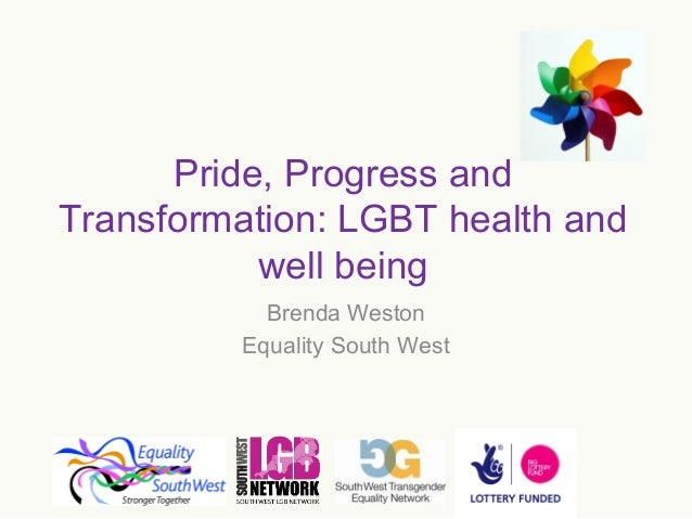 Pride, Progress and Transformation: LGBT health and well being Brenda Weston Equality South West