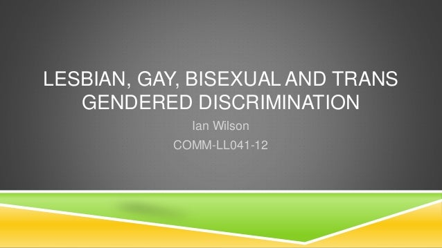 LESBIAN, GAY, BISEXUAL AND TRANS  GENDERED DISCRIMINATION  Ian Wilson  COMM-LL041-12