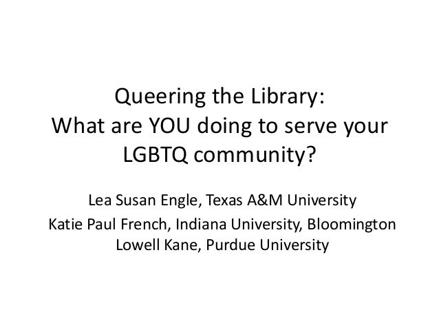 Queering the Library:What are YOU doing to serve your      LGBTQ community?      Lea Susan Engle, Texas A&M UniversityKati...