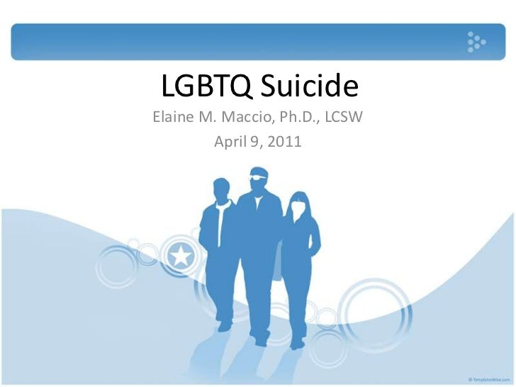 LGBTQ Suicide<br />Elaine M. Maccio, Ph.D., LCSW<br />April 9, 2011<br />