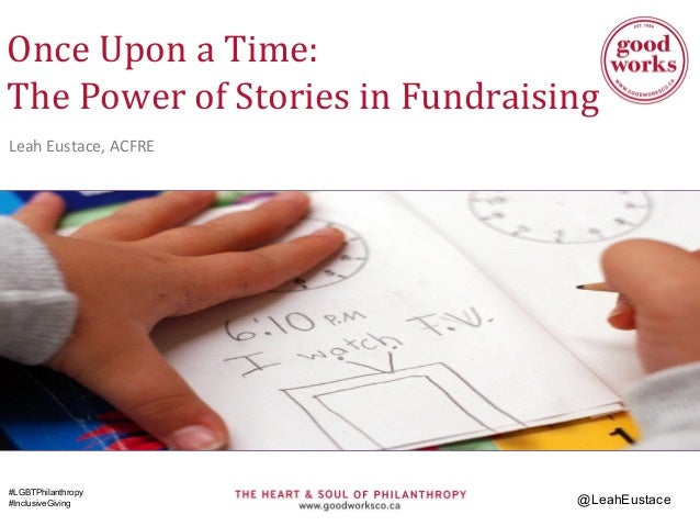 Once Upon a Time: The Power of Stories in Fundraising Leah Eustace, ACFRE #LGBTPhilanthropy #InclusiveGiving @LeahEustace