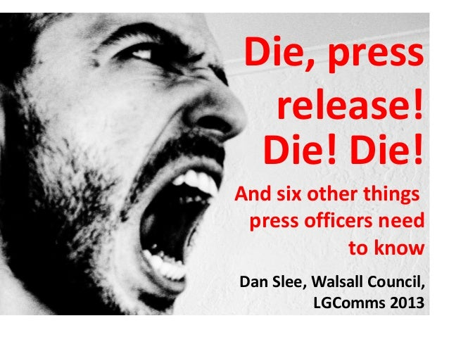 Die, press release! Die! Die!And six other things press officers need            to knowDan Slee, Walsall Council,        ...