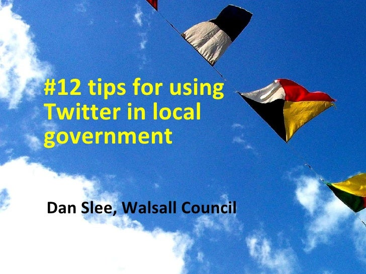 Dan Slee, Walsall Council  #12 tips for using Twitter in local government