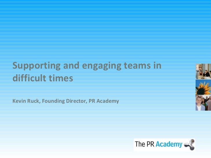 Supporting and engaging teams in difficult times Kevin Ruck, Founding Director, PR Academy