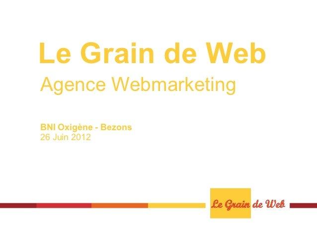 Le Grain de WebAgence WebmarketingBNI Oxigène - Bezons26 Juin 2012