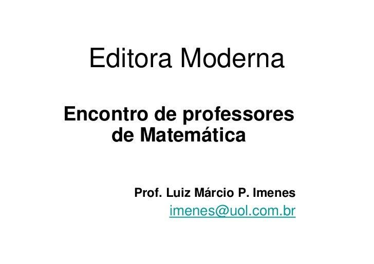 Editora Moderna  Encontro de professores     de Matemática         Prof. Luiz Márcio P. Imenes             imenes@uol.com....