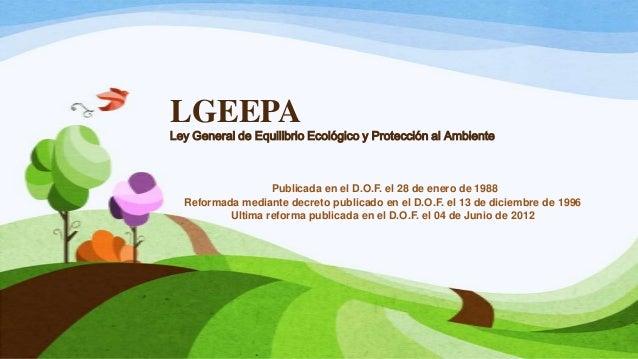 LGEEPALey General de Equilibrio Ecológico y Protección al AmbientePublicada en el D.O.F. el 28 de enero de 1988Reformada m...