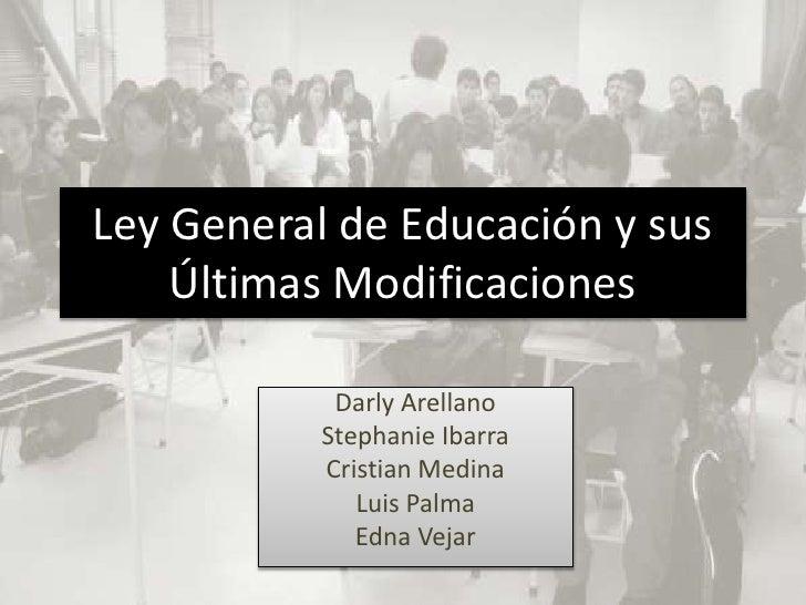 Ley General de Educación y sus    Últimas Modificaciones            Darly Arellano           Stephanie Ibarra           Cr...