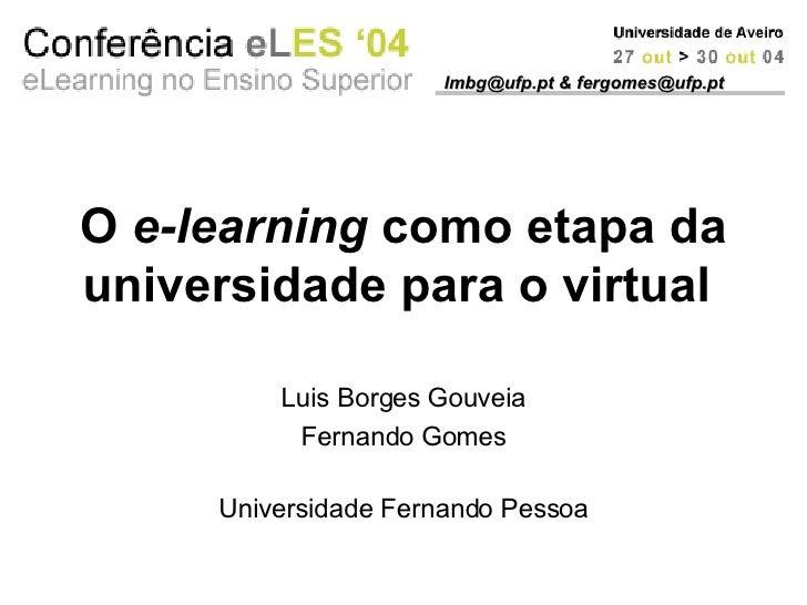 O  e-learning  como etapa da universidade para o virtual   Luis Borges Gouveia Fernando Gomes Universidade Fernando Pessoa...