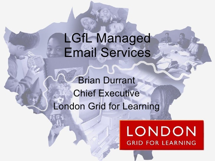 LGfL Managed Email Services Brian Durrant Chief Executive London Grid for Learning