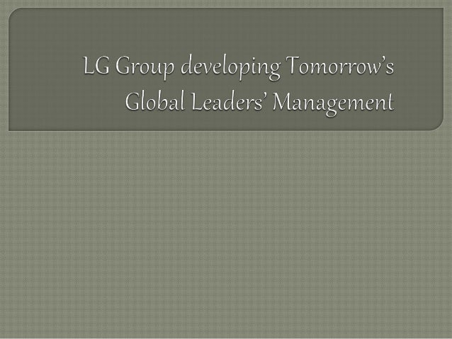 lg group developing tomorrows global leaders management essay Global take-back policy take-back & recycling global network  lg business solutions customer  hazardous substances management business partner win-win growth csr in supply chain.