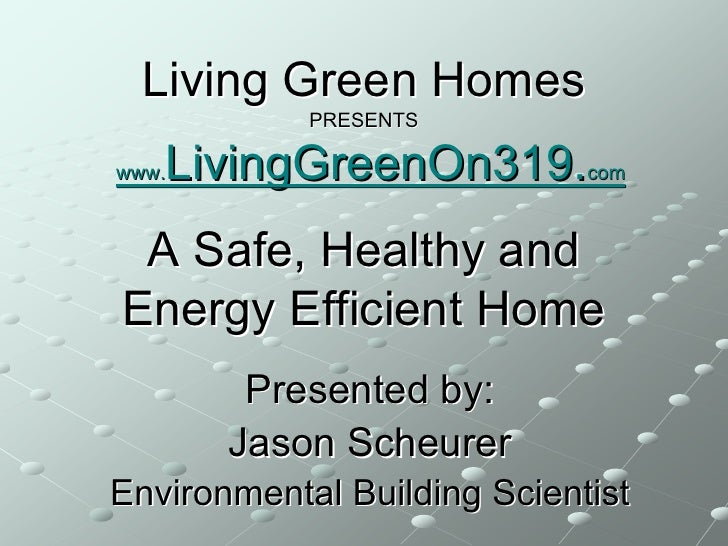 Living Green Homes             PRESENTS     LivingGreenOn319.com www.     A Safe, Healthy and Energy Efficient Home       ...