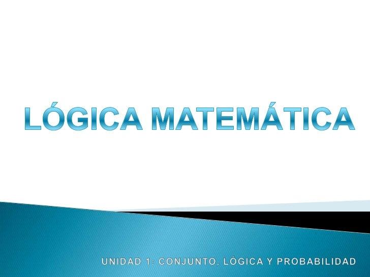 LÓGICA MATEMÁTICA<br />UNIDAD 1: CONJUNTO, LÓGICA Y PROBABILIDAD<br />