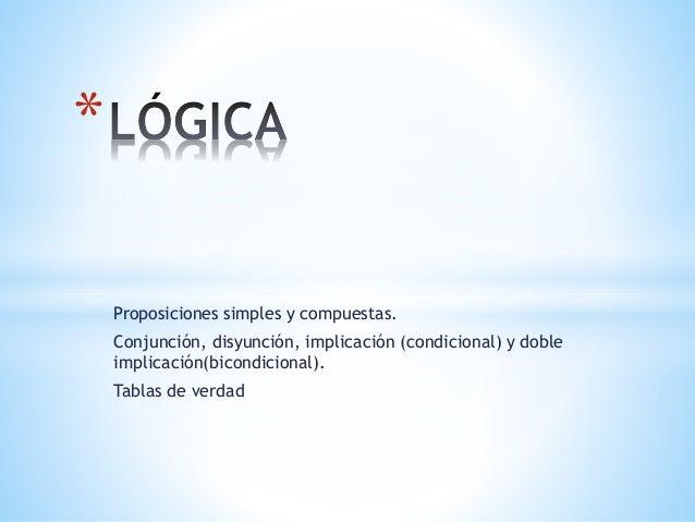 Proposiciones simples y compuestas. Conjunción, disyunción, implicación (condicional) y doble implicación(bicondicional). ...
