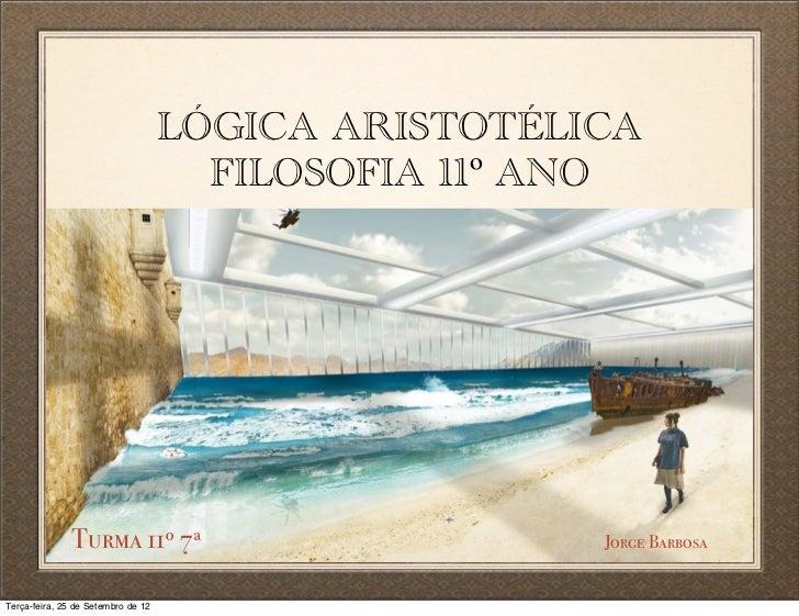LÓGICA ARISTOTÉLICA                                      FILOSOFIA 11º ANO               Turma 11º 7ª                     ...