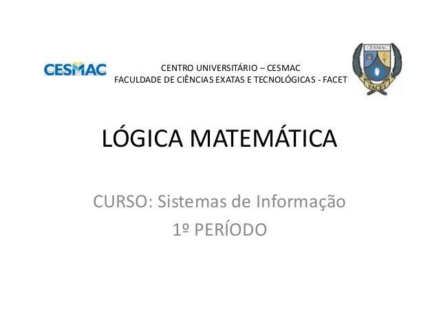 LÓGICA MATEMÁTICA  CURSO: Sistemas de Informação  1º PERÍODO  CENTRO UNIVERSITÁRIO – CESMAC FACULDADE DE CIÊNCIAS EXATAS E...